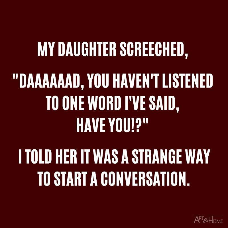 """My daughter screeched, """"Daaaaaad, you haven't listened to one word I've said, have you!?"""" I told her it was a strange way to start a conversation. #DadJokes"""