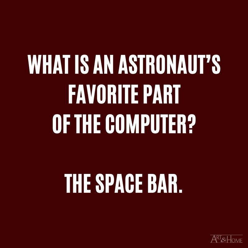 What is an astronaut's favorite part of the computer? The space bar.