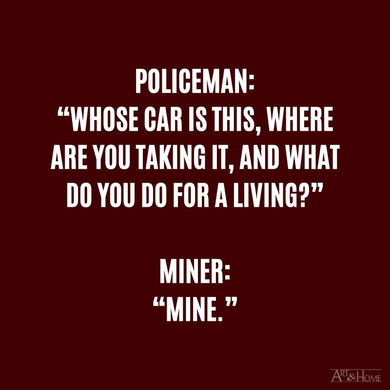 "Policeman: ""Whose car is this, where are you taking it, and what do you do for a living?"" Miner: ""Mine."""