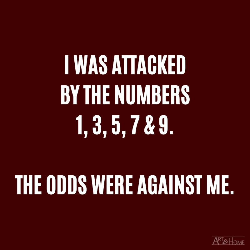 I was attacked by 1, 3, 5, 7 & 9. The odds were against me.