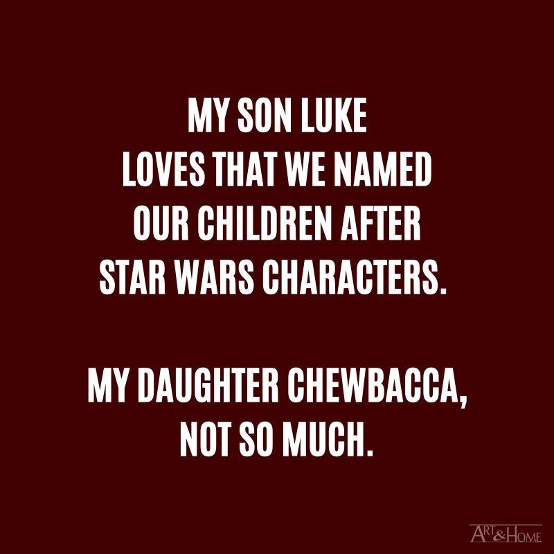 My son Luke loves that we named our children after Star Wars characters. My daughter Chewbacca not so much.