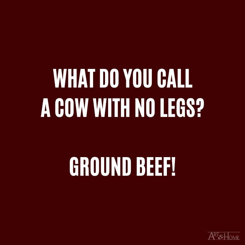 What do you call a cow with no legs? Ground beef.
