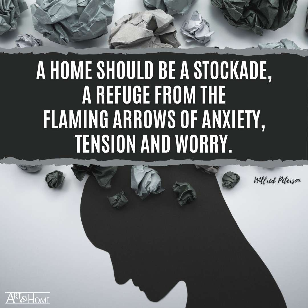 A home should be a stockade, a refuge from the flaming arrows of anxiety, tension and worry.
