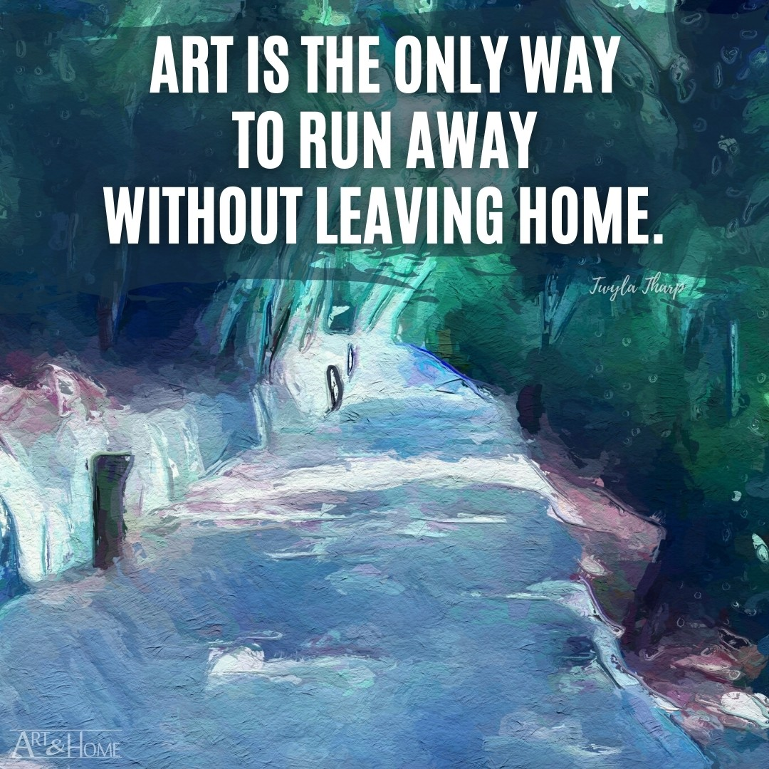 Art is the only way to run away without leaving home. Twyla Tharp quote