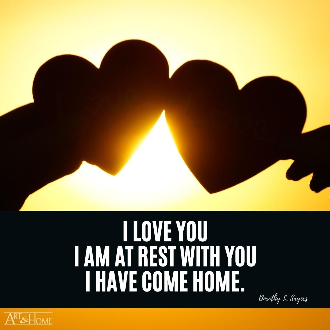 I love you – I am at rest with you – I have come home. | Dorothy L. Sayers Home Quote Meme