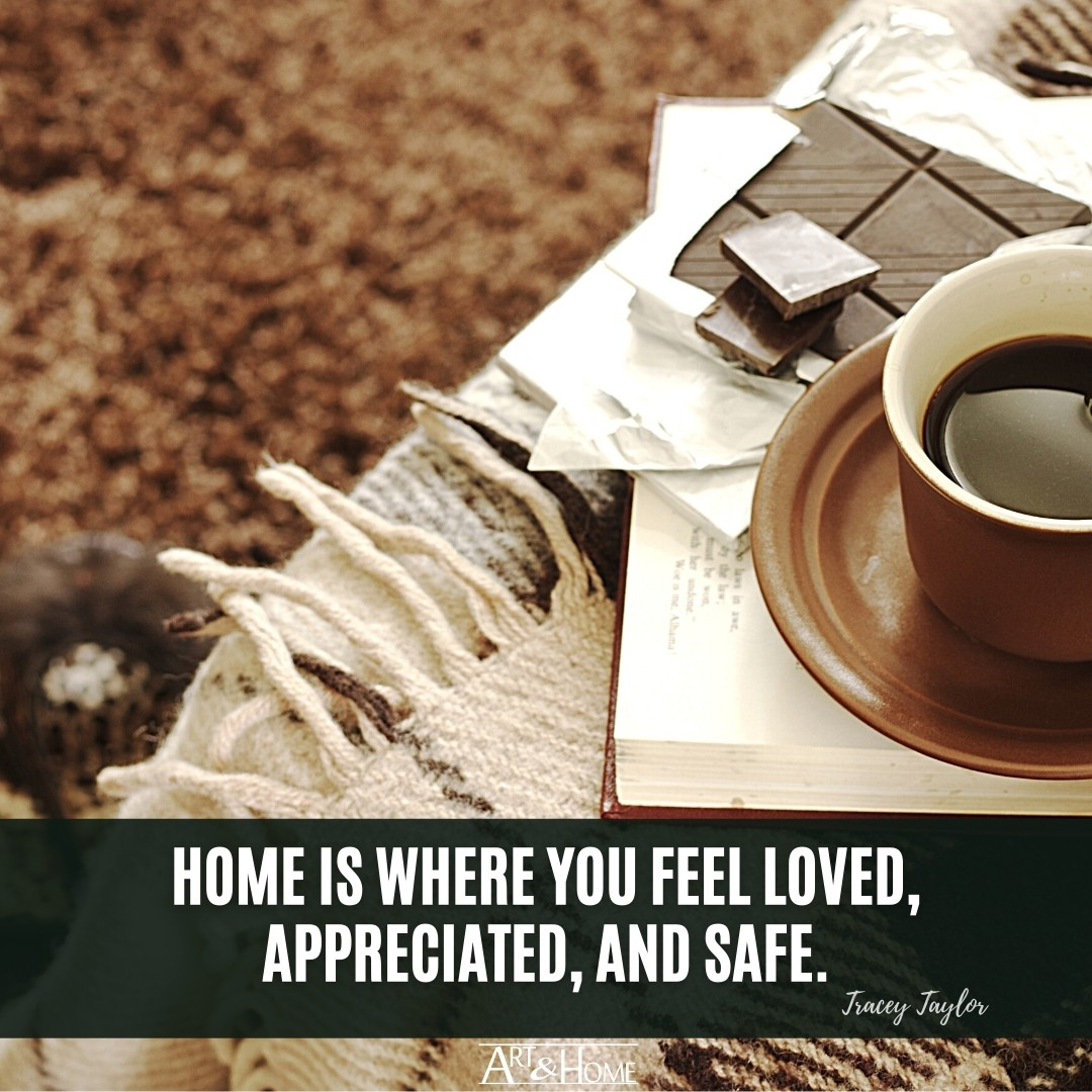 Home is where you feel loved, appreciated, and safe. Tracey Taylor quote.