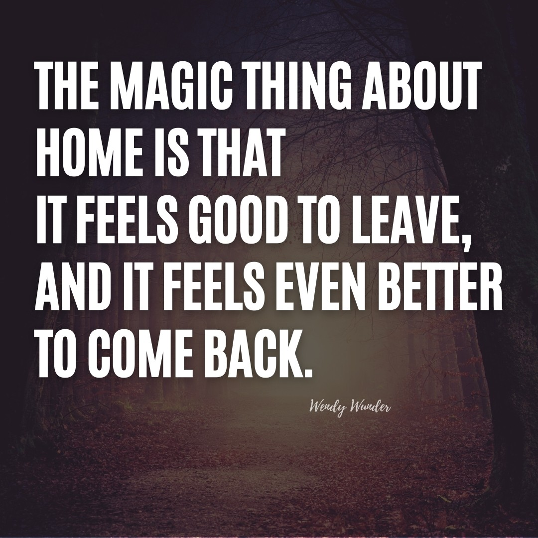 The magic thing about home is that it feels good to leave, and it feels even better to come back. | Wendy Wunder Quote