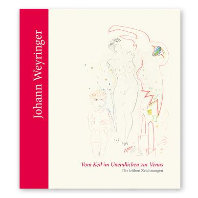 Johann Weyringer - Vom Keil im Unendlichen zur Venus Die frühen Zeichnungen