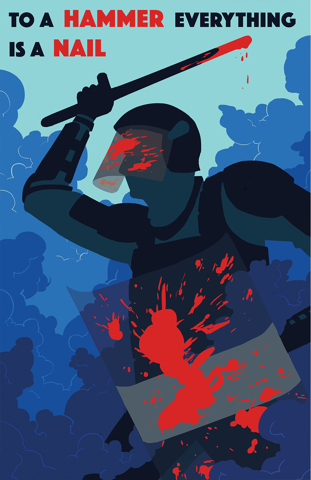 """A poster about Police Brutality. A faceless officer is shown in blood spattered riot gear. They are surrounded by tear gas swinging a night stick and brandishing a shield. The text above reads """"To a hammer everything is a nail"""""""