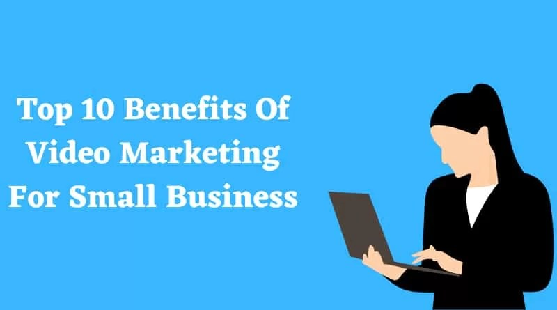 Top 10 Benefits Of Video Marketing For Small Business