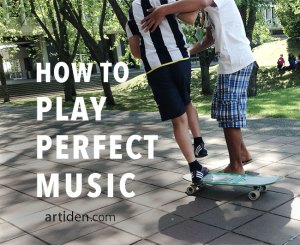 How to Play Perfect Music