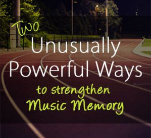 Two Unusually Powerful Ways to Strengthen Music Memory