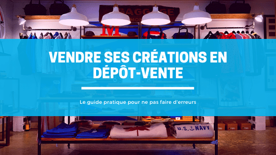 Vendre ses créations en dépôt-vente | Le guide 2