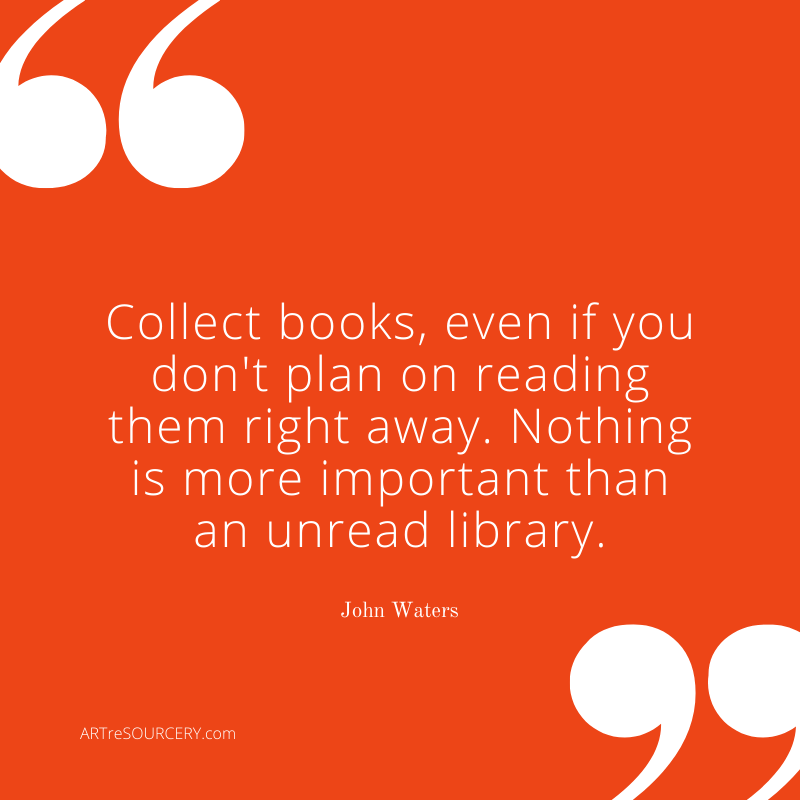 "John Waters on Book Collecting  ""Collect books, even if you don't plan on reading them right away.  Nothing is more important than an unread library.""  - John Waters"