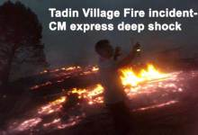 Photo of Tadin Village Fire incident- CM Khandu express deep shock
