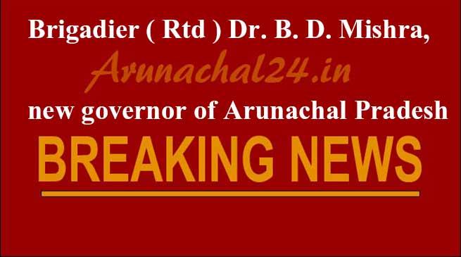 Brigadier ( Rtd ) Dr. B. D. Mishra, new governor of Arunachal Pradesh