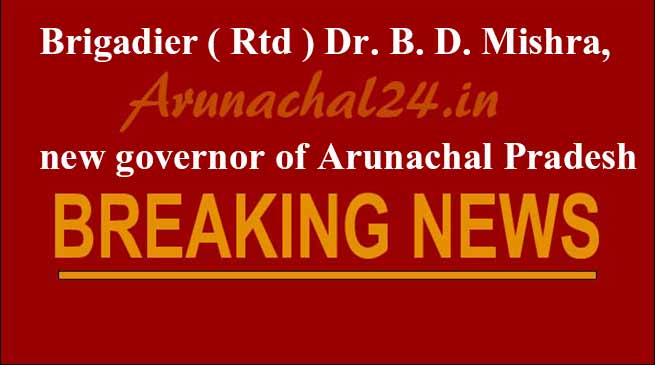 Brigadier ( Rtd ) Dr. B. D. Mishra,  new governor of Arunachal Pradesh