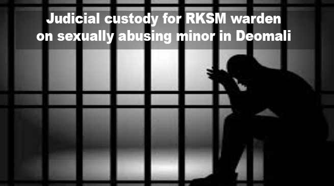 Arunachal:  Judicial custody for RKSM warden on sexually abusing minor in Deomali