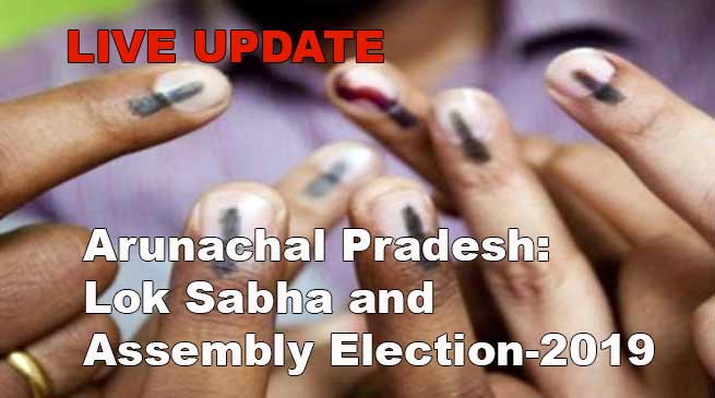 Arunachal Pradesh: Lok Sabha and Assembly Election-2019- LIVE UPDATE