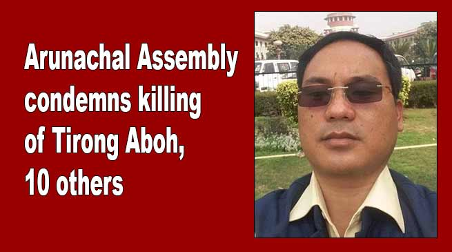 Arunachal Assembly condemns killing of Tirong Aboh, 10 others