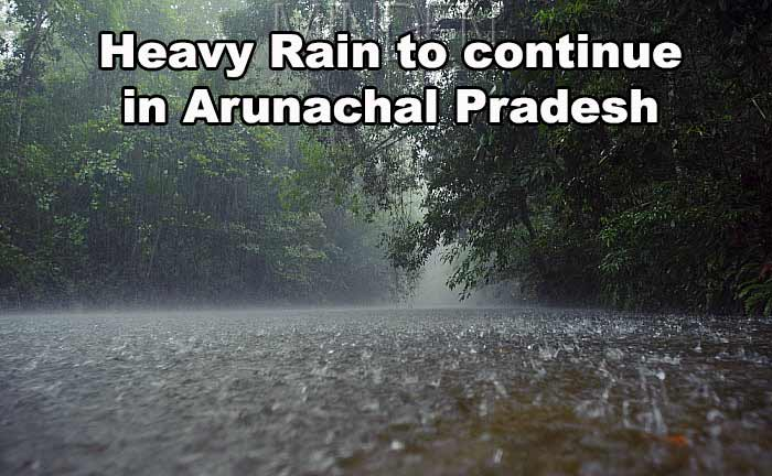 Heavy Rain to continue in Arunachal Pradesh for another 24 hours