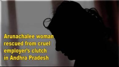 Photo of Arunachalee woman rescued from cruel employer's clutch in Andhra Pradesh