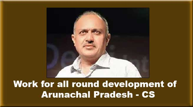 Work with sincerity and dedication for all round development of Arunachal- CS
