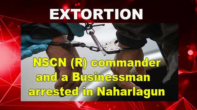 Arunachal: NSCN (R) commander and a Businessman arrested in Naharlagun