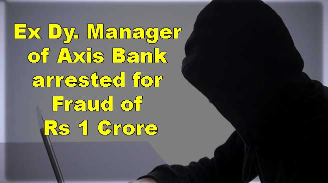 Itanagar: Ex Dy. Manager of Axis Bank arrested for Fraud of Rs 1 Crore