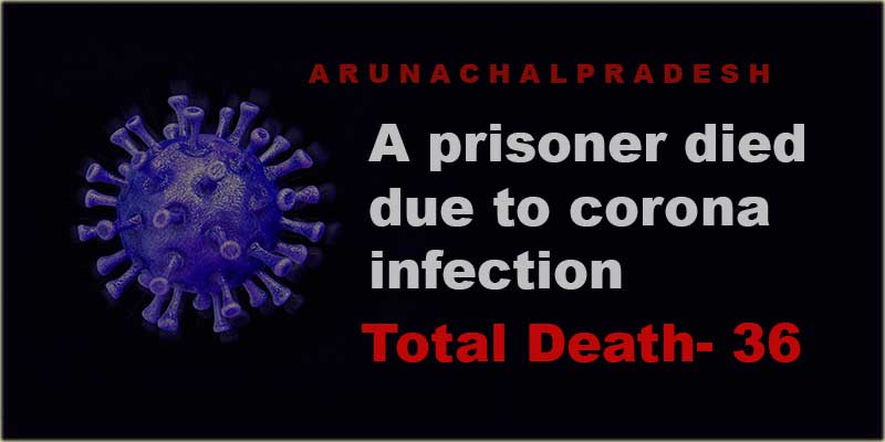 Arunachal: Covid-19 death toll reaches 36 after a prisoner died due to corona infection on Tuesday