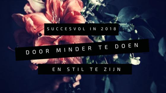 Succesvoller in 2018 door minder te doen en stil te zijn