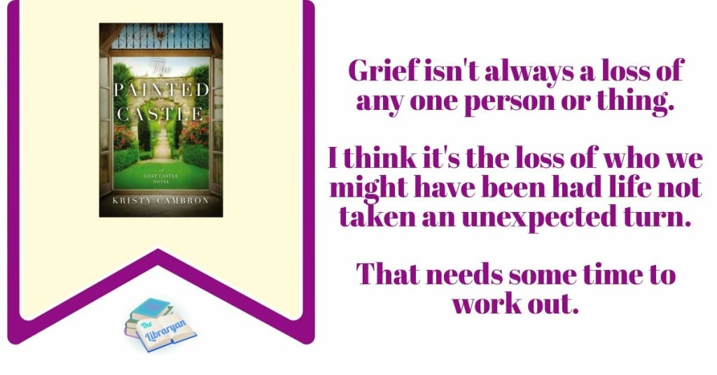 The Painted Castle Quote: Grief isn't always a loss of a person or thing. I think it's the loss of who we might have been, had life not taken an unexpected turn. that takes some time to work out.