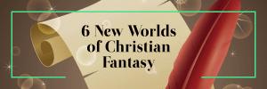 6 New Worlds of Christian Fantasy Books