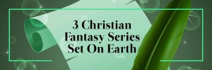 3 Christian Fantasy Series Set on Earth