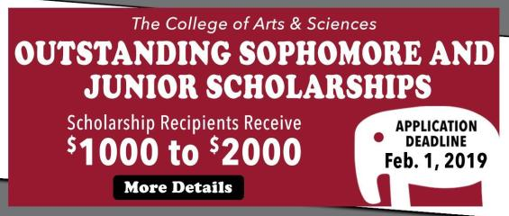 The College of Arts and Sciences Outstanding Sophomore and Junior Scholarships; Scholarship Recipients receive $1,000 to $2,000; more details; application deadline: February 1, 2019
