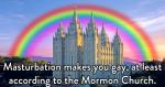 Masturbation makes you gay, at least according to the Mormon Church
