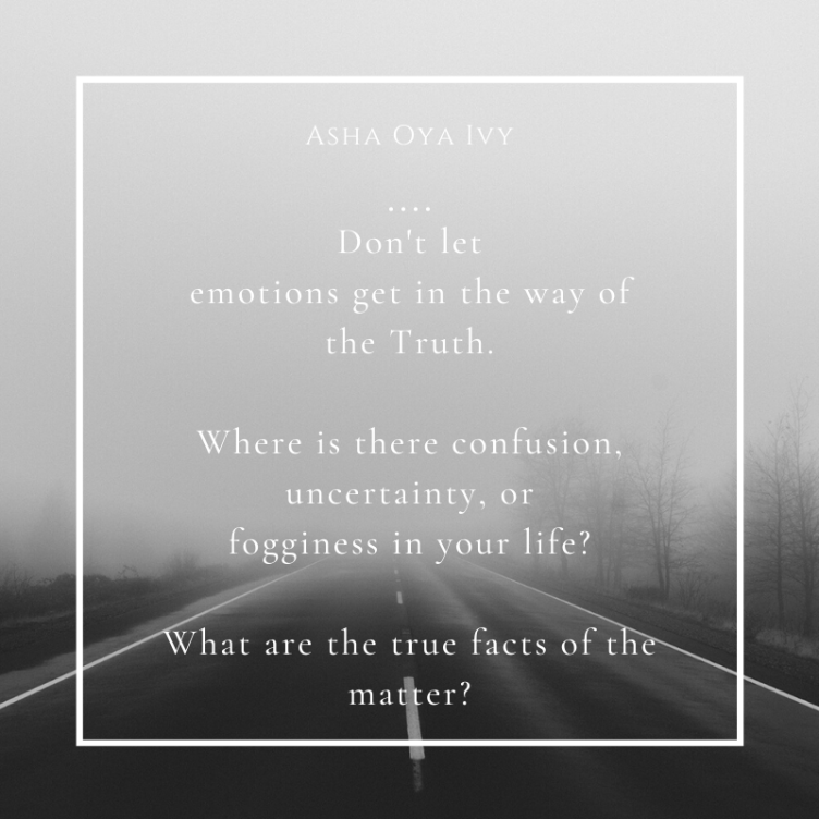don't let emotions get in the way of truth. where is there confusion, uncertainty, or fogginess in your life? what are the true facts of the matter?