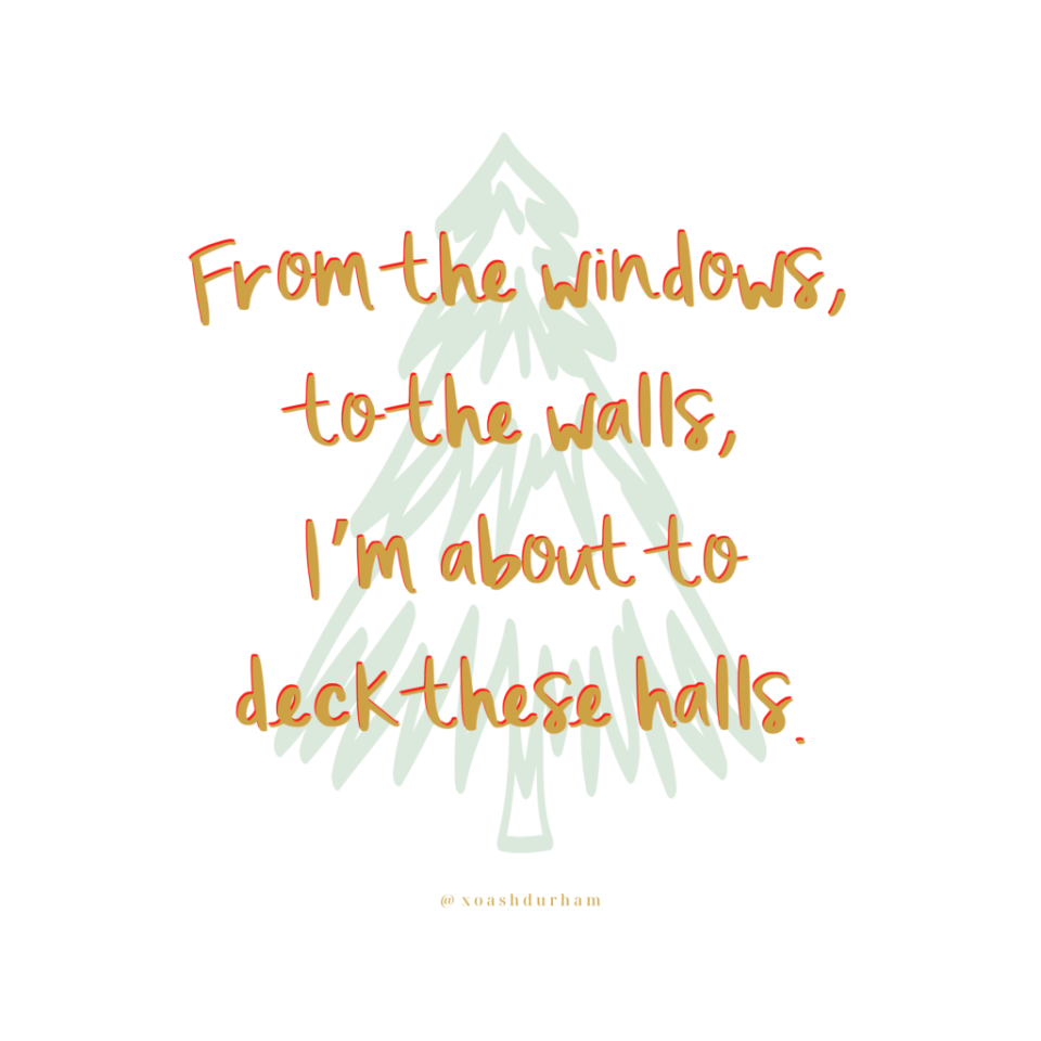 from the windows to the walls, i'm about to deck these halls