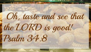 Oh taste and see that the Lord is good
