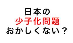 日本の少子化問題ってなんか変??