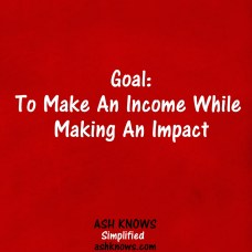 Make Income While Making Impact - ASH KNOWS
