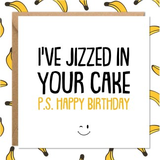 I've JIZZED IN YOUR CAKE rude birthday card