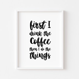 'First I Drink The Coffee' Kitchen Print