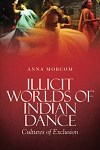 Cover: Illicit Worlds of Indian Dance by Anna Morcom