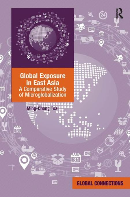 Global Exposure in East Asia: A Comparative Study of Microglobalization, Ming-Chang Tsai (Routledge, July 2015)