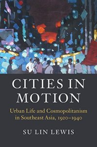 Cities in Motion Urban Life and Cosmopolitanism in Southeast Asia, 1920–1940, Su Lin Lewis (Cambridge University Press, January 2016)
