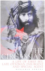 The Circassian: A Life of Eşref Bey, Late Ottoman Insurgent and Special Agent, Benjamin C Fortna (Hurst, November 2016)