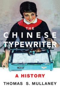 The Chinese Typewriter: A History, Thomas S. Mullaney (MIT Press, July 2017)