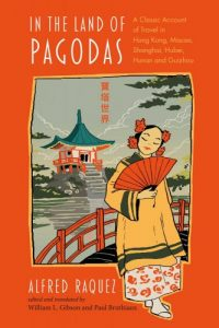 In the Land of Pagodas: A Classic Account of Travel in Hong Kong, Macao, Shanghai, Hubei, Hunan and Guizhou, Alfred Raquez), William L. Gibson and Paul Bruthiaux (ed/trans)