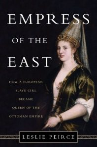 Empire of the East: How a European Slave Girl became Queen of the Ottoman Empire, Leslie Peirce (Basic Books, Sept 2017)